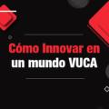 Cómo innovar en un mundo VUCA